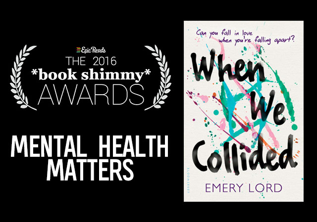 2016 Epic Reads Book Shimmy Award: Mental Health Matters Winner- When We Collided by Emery Lord