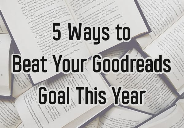 5 Ways to Beat Your Goodreads Goal This Year