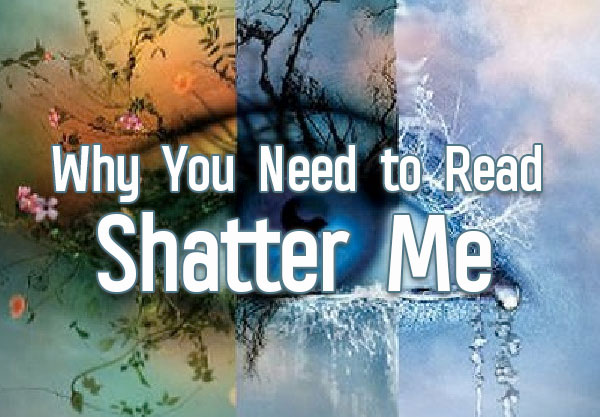 5 Reasons Why You Need to Read the Shatter Me Series