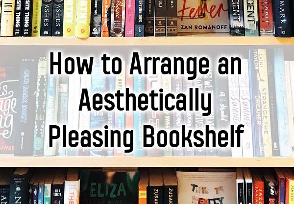 8 Ways to Arrange an Aesthetically Pleasing Bookshelf