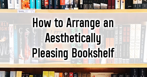 8 Ways To Arrange Your Bookshelf In An Aesthetically Pleasing Way