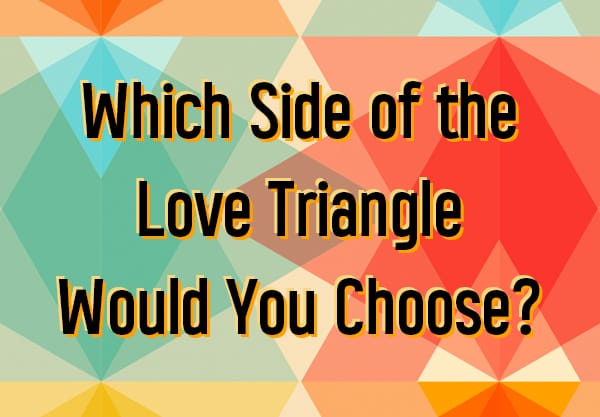 Which Side of the Love Triangle Would You Choose?