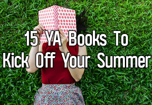 15 New YA Books To Kick Off Your Summer Vacation