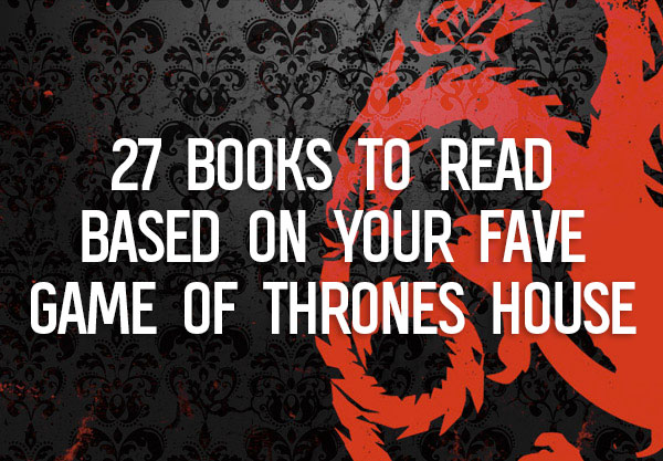 27 Books to Read Based on Your Favorite Game of Thrones House