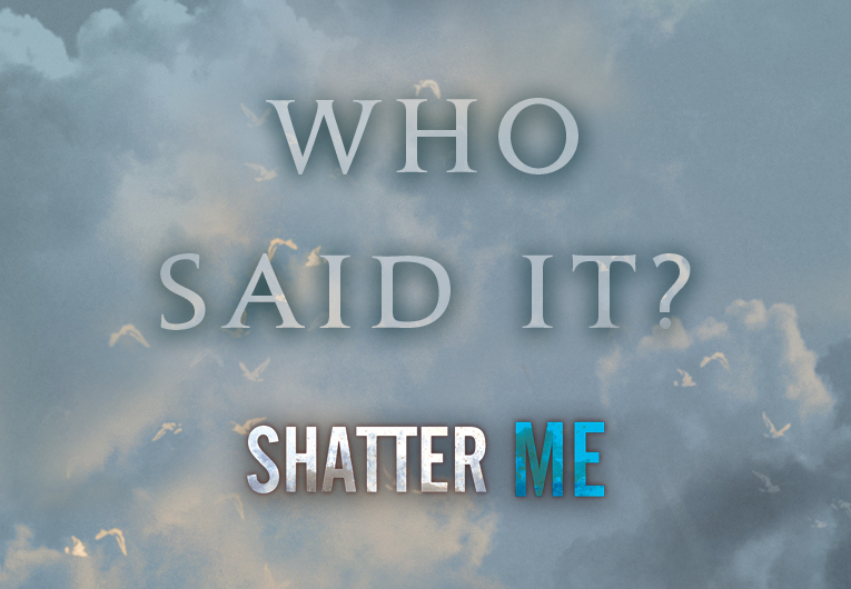 Can You Guess Who Said These Iconic Shatter Me Quotes?