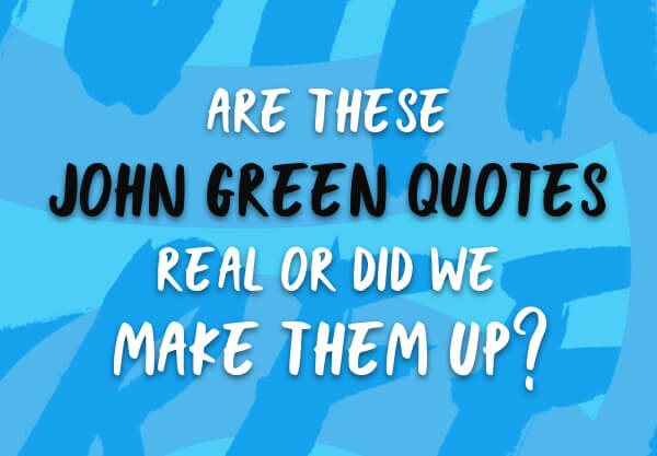 Are These John Green Quotes Real or Did We Make Them Up?
