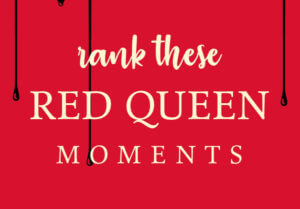 How Would You Rank Your All-Time Favorite Red Queen Moments?