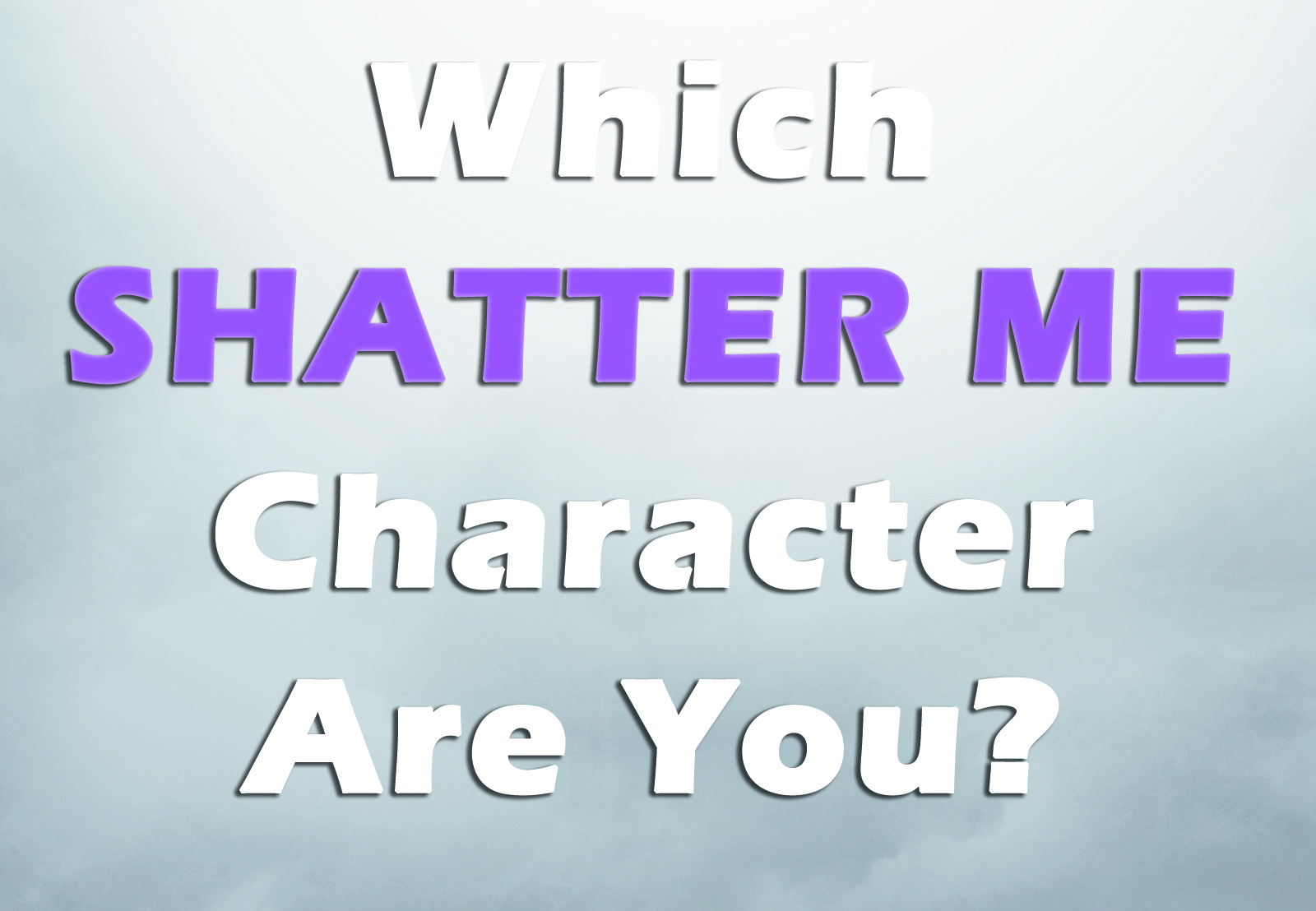 Which Shatter Me Character Are You?
